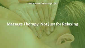 Massage Therapy: Not Just for Relaxing